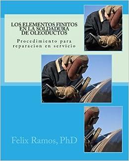 Los Elementos Finitos en la Soldadura de Oleoductos: Procedimiento para reparacion en servicio (Spanish Edition): Prof Felix Ramos PhD: 9781519522115: ...