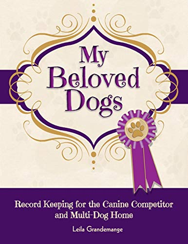 My Beloved Dogs: Record Keeping for the Canine Competitor  and Multi-Dog ()