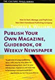 Publish Your Own Magazine, Guide Book, or Weekly Newspaper: How to Start, Manage, and Profit from a Homebased Publishing Company (Culture Tools)
