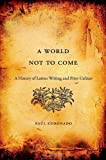 A World Not to Come : A History of Latino Writing and Print Culture, Coronado, Raúl, 0674072618