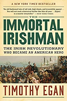 The Immortal Irishman: The Irish Revolutionary Who Became an American Hero by [Egan, Timothy]