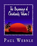 The Beginnings of Christianity Volume 1, Paul Wernle, 1481994468