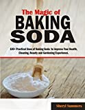 The Magic of Baking Soda: 100+ Practical Uses of Baking Soda to Improve Your Health, Cleaning, Beauty and Gardening Experience