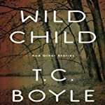 Wild Child: And Other Stories | T. C. Boyle
