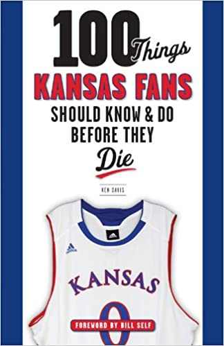 100 Things Kansas Fans Should Know and Do Before They Die (100 Things...Fans Should Know)