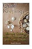 Quail Keeping: Ultimate Guide to Raising ?Golden Birds? and Getting Profits: (Quail Coop, Quail Farming) (Raising Quail, Quail House)