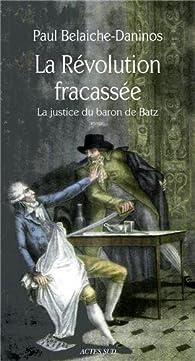 La Révolution fracassée : La justice du baron de Batz par Paul Belaiche-Daninos