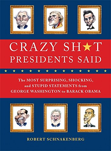 Crazy Sh*t Presidents Said: The Most Surprising, Shocking, and Stupid Statements Ever Made by U.S. Presidents, from George Washington to Barack Obama (Best Political Speeches Ever)
