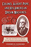 Colonel Albert Pope and His American Dream Machines, Stephen B. Goddard, 0786440899