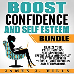 Boost Confidence and Self Esteem Bundle: Realize Your Value, Increase Self Confidence Effortlessly and Finally Start to Believe in Yourself with Hypnosis and Affirmations