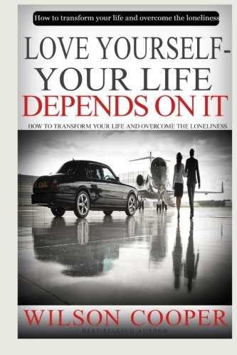 Read Online Love yourself-your life depends on it: How to transform your life and overcome the loneliness. PDF