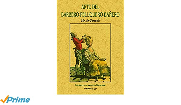 Arte del barbero-peluquero-bañero, que contiene el modo de hacer barba y de cortar los cabellos: Amazon.es: Mr. de Garsault, Manuel García Santos y Noriega: ...