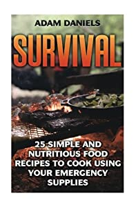 Survival: 25 Simple and Nutritious Food Recipes to Cook Using Your Emergency Supplies!: (Preppers Supplies, Preppers Pantry, Survival Food) (how to ... disaster, how to survive in the forest)