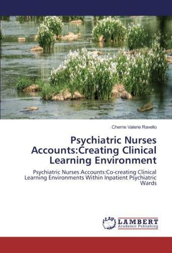 Psychiatric Nurses Accounts:Creating Clinical Learning Environment: Psychiatric Nurses Accounts:Co-creating Clinical Learning Environments Within Inpatient Psychiatric Wards pdf