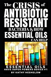 THE CRISIS OF ANTIBIOTIC-RESISTANT BACTERIA AND HOW ESSENTIAL OILS CAN HELP: Essential Oils Have Super Powers Series #1