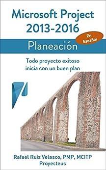 Microsoft Project 2013-2016, Planeación: Todo proyecto exitoso inicia con un buen plan (Administrando Proyectos con Microsoft Project) de [de Lira, Rafael Ruiz Velasco]