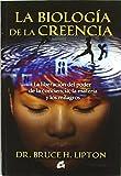 img - for La biologia de la creencia / The Biology of Belief: La liberacion del poder de la conciencia, la materia y los milagros / Unleashing the Power of Consciousness, Matter and Miracles (Spanish Edition) book / textbook / text book