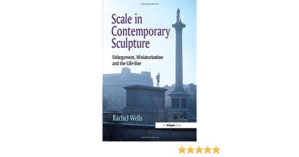 Scale in Contemporary Sculpture: Enlargement, Miniaturisation ...