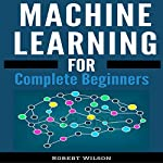 Machine Learning: A Visual Beginners Guide to Machine Learning with Python, Data Science, TensorFlow, Artificial Intelligence, Random Forests and Decision Trees | Robert Wilson