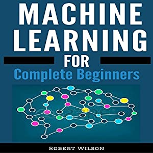Machine Learning: A Visual Beginners Guide to Machine Learning with Python, Data Science, TensorFlow, Artificial Intelligence, Random Forests and Decision Trees Audiobook