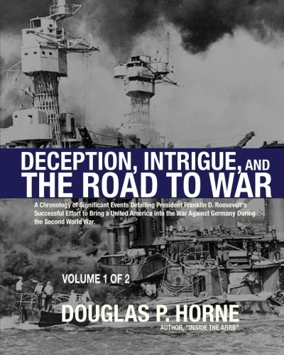 Deception, Intrigue, and the Road to War (Vol. 1 of 2): A Chronology of Significant Events Detailing President Franklin D. Roosevelt's Successful ... Against Germany During the Second World War