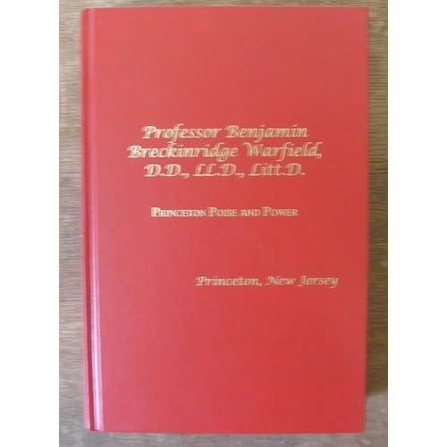 Professor Benjamin Breckinridge Warfield, D.D., LL.D, Litt.D.,: Princeton poise and power, Princeton, New Jersey S. Burkhart Gilbreath