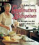 Großmutters Leibspeisen - 936 Rezepte aus der guten alten Zeit