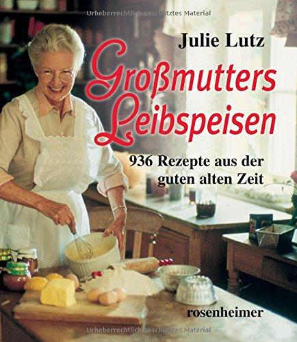 Großmutters Leibspeisen - 936 Rezepte aus der guten alten Zeit Gebundenes Buch – 1. September 2010 Julie Lutz Rosenheimer Verlagshaus 3475529483 Allg. Kochbücher