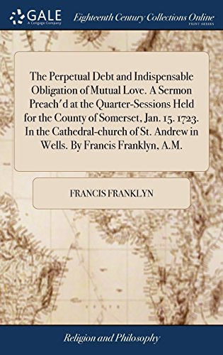 The Perpetual Debt and Indispensable Obligation of Mutual Love. A Sermon Preach'd at the Quarter-Sessions Held for the County of Somerset, Jan. 15. ... Andrew in Wells. By Francis Franklyn, A.M.
