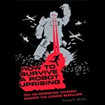How to Survive a Robot Uprising: Tips on Defending Yourself Against the Coming Rebellion | Daniel H. Wilson