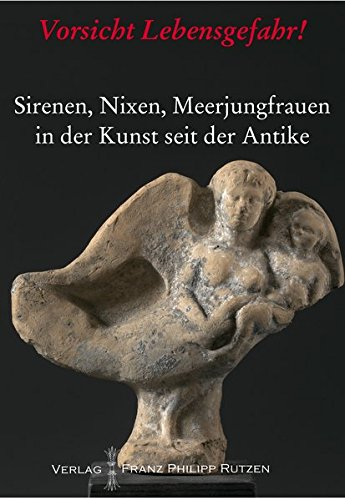 Vorsicht Lebensgefahr!: Sirenen, Nixen, Meerjungfrauen in der Kunst seit der Antike (Kataloge Des Winckelmann-Museums) (German Edition)