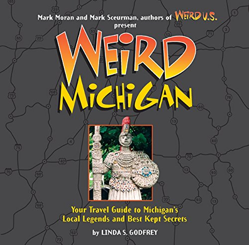 Weird Michigan: Your Travel Guide to Michigan's Local Legends and Best Kept Secrets (Best Places To Travel In Michigan)