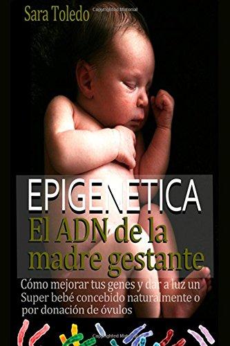 Epigenetica.El ADN de la madre gestante: Como Mejorar Tus Genes y Dar a Luz un Super Bebe Concebido Naturalmente o por Donacion de Ovulos (Spanish Edition) [Sara Toledo] (Tapa Blanda)