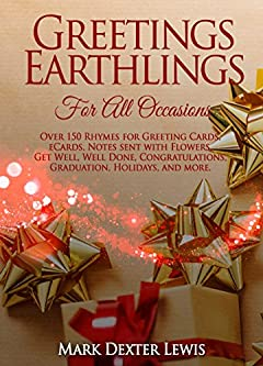 Greetings Earthlings For All Occasions: Over 150 Rhymes for Greeting Cards, eCards, Notes sent with Flowers, Get Well, Well Done, Congratulations, Graduation, ... and More (Greeings Earthlings Book 4)