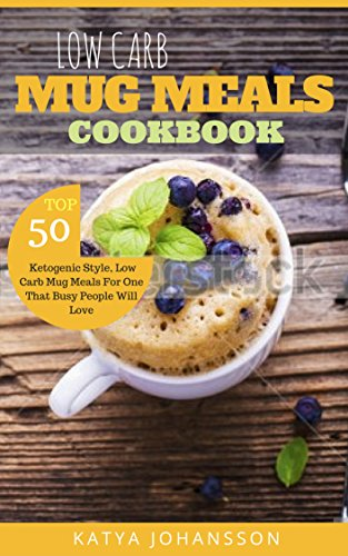 Low Carb Mug Meals Cookbook: Top 50 Ketogenic Style, Low Carb Mug Meals For One That Busy People Will Love! by Katya Johansson