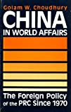 China in World Affairs : The Foreign Policy of the PRC since 1970, Choudhury, Golam W., 0865313296