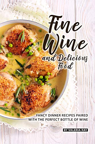 Fine Wine and Delicious Food: Fancy Dinner Recipes Paired with The Perfect Bottle of Wine