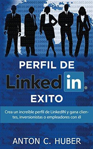 Descargar Libro Perfil De Linkedin - Exito: Crea Un Increíble Perfil De Linkedin Y Gana Clientes, Inversionistas O Empleadores Con él Anton C. Huber