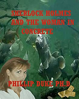 Sherlock Holmes And the Woman In Concrete: Moriarty attempts a huge gold bullion theft while Holmes investigates the woman in concrete. by [Duke Ph.D., Phillip]