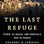 The Last Refuge: Yemen, al-Qaeda, and America's War in Arabia | Gregory Johnsen