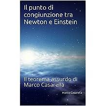 Il punto di congiunzione tra Newton e Einstein: Il teorema assurdo di Marco Casarella (Italian Edition)