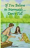 If You Believe in Mermaids Don't Tell, A. Philips, 159858359X