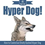 Hyper Dog!: How to Control an Overly Excited Hyper Dog: Mav4Life | Mav4Life