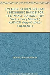 [ CLASSIC SERIES: VOLUME 1 BEGINNING BASICS FOR THE PIANO: EDITION 7 ] BY Wehrli, Barry Michael ( AUTHOR )May-03-2012 ( Paperback )