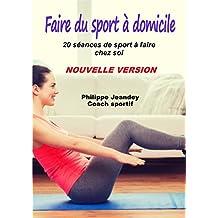 FAIRE DU SPORT A DOMICILE (Nouvelle version): 20 séances de sport à faire chez soi. (French Edition)