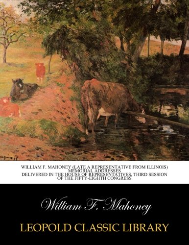 Download William F. Mahoney (late a representative from Illinois) Memorial addresses delivered in the House of Representatives, third session of the Fifty-eighth Congress PDF ePub fb2 book