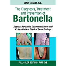The Diagnosis, Treatment and Prevention of Bartonella: Atypical Bartonella Treatment Failures and 40 Hypothetical Physical Exam Findings - FULL COLOR EDITION PART 1