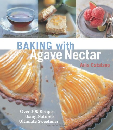 fructose+health Products : Baking with Agave Nectar: Over 100 Recipes Using Nature's Ultimate Sweetener
