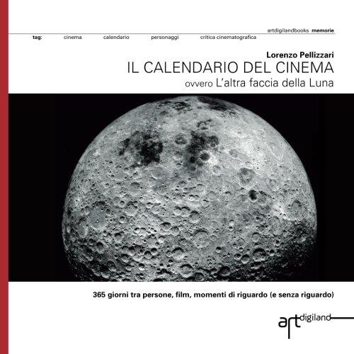 Il calendario del cinema: 365 giorni tra persone, film, momenti di riguardo (e senza riguardo) ovvero L'altra faccia della Luna (Italian Edition) by Artdigiland