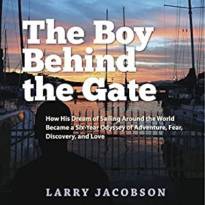 The Boy Behind the Gate: How His Dream of Sailing Around the World Became a Six-Year Odyssey of Adventure, Fear, Discovery and Love Audiobook